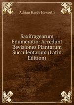 Saxifragearum Enumeratio: Accedunt Revisiones Plantarum Succulentarum (Latin Edition)