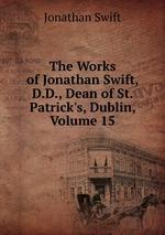 The Works of Jonathan Swift, D.D., Dean of St. Patrick`s, Dublin, Volume 15