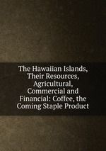 The Hawaiian Islands, Their Resources, Agricultural, Commercial and Financial: Coffee, the Coming Staple Product