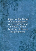 Report of the Board of Commissioners of Agriculture and Forestry of the Territory of Hawaii for the Period