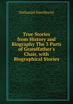 True Stories from History and Biography The 3 Parts of Grandfather`s Chair, with Biographical Stories
