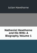 Nathaniel Hawthorne and His Wife: A Biography, Volume 1