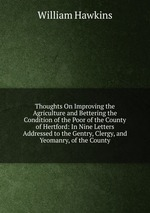 Thoughts On Improving the Agriculture and Bettering the Condition of the Poor of the County of Hertford: In Nine Letters Addressed to the Gentry, Clergy, and Yeomanry, of the County