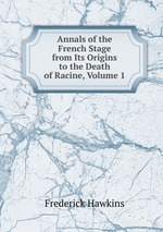 Annals of the French Stage from Its Origins to the Death of Racine, Volume 1