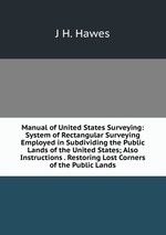 Manual of United States Surveying: System of Rectangular Surveying Employed in Subdividing the Public Lands of the United States; Also Instructions . Restoring Lost Corners of the Public Lands