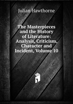 The Masterpieces and the History of Literature: Analysis, Criticism, Character and Incident, Volume 10