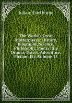 The World`s Great Masterpieces: History, Biography, Science, Philosophy, Poetry, the Drama, Travel, Adventure, Fiction, Etc, Volume 13