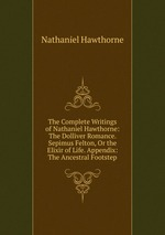 The Complete Writings of Nathaniel Hawthorne: The Dolliver Romance. Sepimus Felton, Or the Elixir of Life. Appendix: The Ancestral Footstep