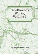 Hawthorne`s Works, Volume 1