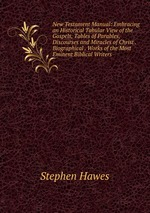 New Testament Manual: Embracing an Historical Tabular View of the Gospels, Tables of Parables, Discourses and Miracles of Christ . Biographical . Works of the Most Eminent Biblical Writers