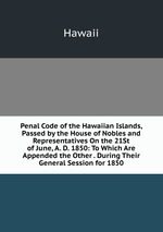 Penal Code of the Hawaiian Islands, Passed by the House of Nobles and Representatives On the 21St of June, A. D. 1850: To Which Are Appended the Other . During Their General Session for 1850