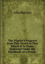 The Pilgrim`s Progress from This World to That Which Is to Come: Delivered Under the Similitude of a Dream