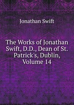 The Works of Jonathan Swift, D.D., Dean of St. Patrick`s, Dublin, Volume 14