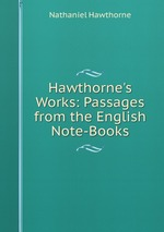 Hawthorne`s Works: Passages from the English Note-Books