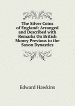 The Silver Coins of England: Arranged and Described with Remarks On British Money Previous to the Saxon Dynasties