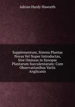 Supplementum, Sistens Plantas Novas Vel Nuper Introductas, Sive Omissas in Synopse Plantarum Succulentarum: Cum Observationibus Variis Anglicanis