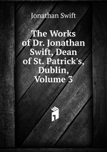 The Works of Dr. Jonathan Swift, Dean of St. Patrick`s, Dublin, Volume 3