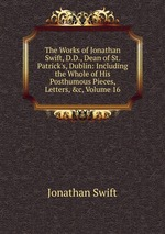The Works of Jonathan Swift, D.D., Dean of St. Patrick`s, Dublin: Including the Whole of His Posthumous Pieces, Letters, &c, Volume 16