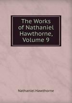 The Works of Nathaniel Hawthorne, Volume 9
