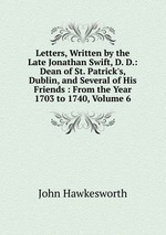 Letters, Written by the Late Jonathan Swift, D. D.: Dean of St. Patrick`s, Dublin, and Several of His Friends : From the Year 1703 to 1740, Volume 6