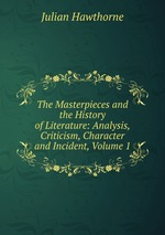 The Masterpieces and the History of Literature: Analysis, Criticism, Character and Incident, Volume 1