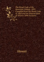 The Penal Code of the Hawaiian Islands, 1897: Compiled from the Penal Code of 1869 and the Session Laws of 1870 to 1896 Inclusive