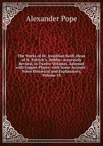 The Works of Dr. Jonathan Swift, Dean of St. Patrick`s, Dublin: Accurately Revised, in Twelve Volumes. Adorned with Copper-Plates; with Some Account . Notes Historical and Explanatory, Volume 18