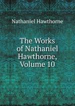 The Works of Nathaniel Hawthorne, Volume 10