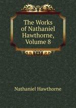The Works of Nathaniel Hawthorne, Volume 8