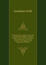 The Works of Dr. Jonathan Swift, Dean of St. Patrick`s, Dublin: Accurately Revised, in Twelve Volumes. Adorned with Copper-Plates; with Some Account . Notes Historical and Explanatory, Volume 4
