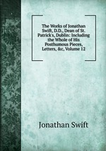 The Works of Jonathan Swift, D.D., Dean of St. Patrick`s, Dublin: Including the Whole of His Posthumous Pieces, Letters, &c, Volume 12