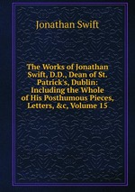 The Works of Jonathan Swift, D.D., Dean of St. Patrick`s, Dublin: Including the Whole of His Posthumous Pieces, Letters, &c, Volume 15