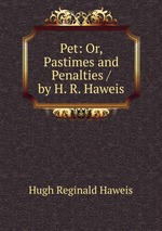 Pet: Or, Pastimes and Penalties / by H. R. Haweis