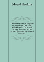 The Silver Coins of England Arranged and Described with Remarks On British Money, Previous to the Saxon Dynasties. by Edward Hawkins.