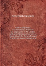 Aids to Engineers` Examinations: Prepared for Applicants of All Grades, with Questions and Answers. a Summary of the Principles and Practice of Steam Engineering
