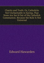 Charity and Truth: Or, Catholicks Not Uncharitable in Saying, That None Are Sav`d Out of the Catholick Communion. Because the Rule Is Not Universal