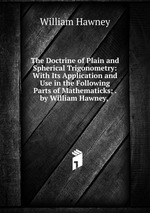 The Doctrine of Plain and Spherical Trigonometry: With Its Application and Use in the Following Parts of Mathematicks; . by William Hawney,