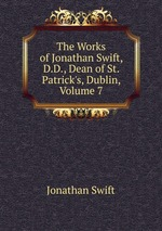The Works of Jonathan Swift, D.D., Dean of St. Patrick`s, Dublin, Volume 7