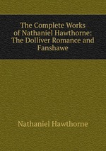 The Complete Works of Nathaniel Hawthorne: The Dolliver Romance and Fanshawe