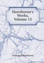 Hawthorne`s Works, Volume 13