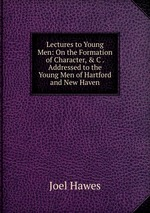 Lectures to Young Men: On the Formation of Character, & C . Addressed to the Young Men of Hartford and New Haven