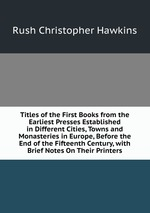 Titles of the First Books from the Earliest Presses Established in Different Cities, Towns and Monasteries in Europe, Before the End of the Fifteenth Century, with Brief Notes On Their Printers