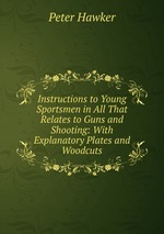 Instructions to Young Sportsmen in All That Relates to Guns and Shooting: With Explanatory Plates and Woodcuts