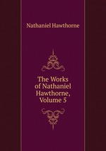 The Works of Nathaniel Hawthorne, Volume 5