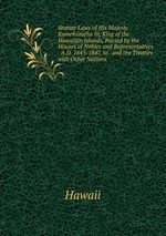 Statute Laws of His Majesty Kamehameha Iii, King of the Hawaiian Islands, Passed by the Houses of Nobles and Representatives . A.D. 1845-1847, to . and the Treaties with Other Nations