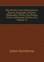 The World`s Great Masterpieces: History, Biography, Science, Philosophy, Poetry, the Drama, Travel, Adventure, Fiction, Etc, Volume 15