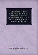 The World`s Great Masterpieces: History, Biography, Science, Philosophy, Poetry, the Drama, Travel, Adventure, Fiction, Etc, Volume 4