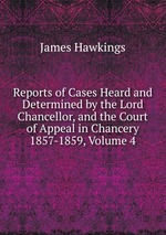 Reports of Cases Heard and Determined by the Lord Chancellor, and the Court of Appeal in Chancery 1857-1859, Volume 4