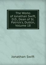 The Works of Jonathan Swift, D.D., Dean of St. Patrick`s, Dublin, Volume 18