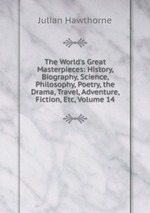 The World`s Great Masterpieces: History, Biography, Science, Philosophy, Poetry, the Drama, Travel, Adventure, Fiction, Etc, Volume 14